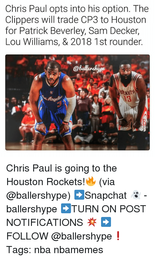 Houston Rockets: Chris Paul opts into his option. The  Clippers will trade CP3 to Houston  for Patrick Beverley, Sam Decker,  Lou Williams, & 2018 1st rounder  KErS  13 Chris Paul is going to the Houston Rockets!🔥 (via @ballershype) ➡Snapchat 👻 - ballershype ➡TURN ON POST NOTIFICATIONS 💥 ➡ FOLLOW @ballershype❗ Tags: nba nbamemes