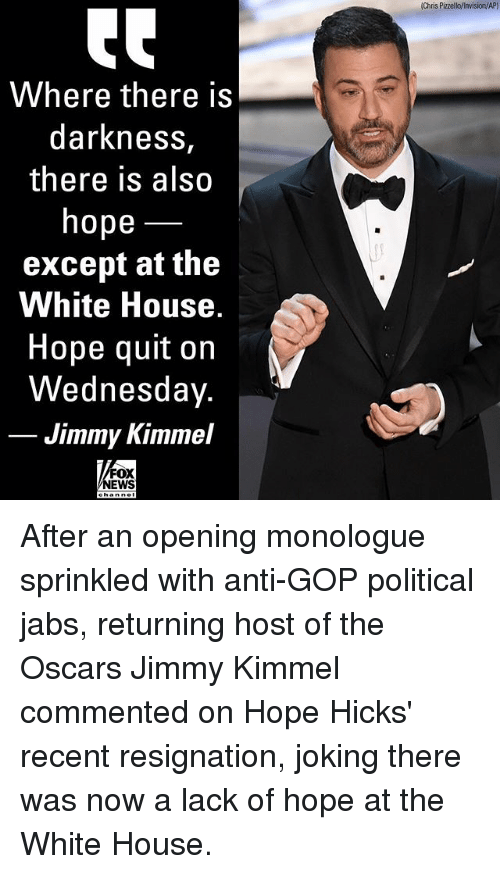 the oscars: Chris Pizzello/invision/AP)  Where there is  darkness,  there is also  hope  except at the  White House  Hope quit on  Wednesday.  Jimmy Kimmel  FOX  NEWS After an opening monologue sprinkled with anti-GOP political jabs, returning host of the Oscars Jimmy Kimmel commented on Hope Hicks' recent resignation, joking there was now a lack of hope at the White House.