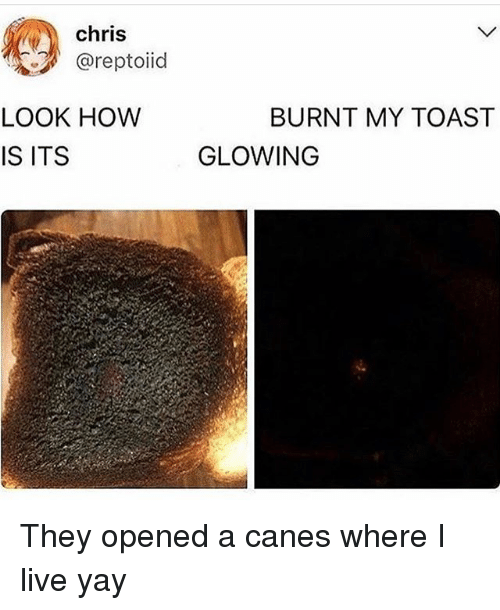 canes: chris  @reptoiid  LOOK HOW  IS ITS  BURNT MY TOAST  GLOWING They opened a canes where I️ live yay
