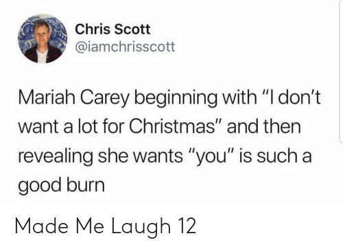 """Christmas, Mariah Carey, and Good: Chris Scott  @iamchrisscott  Mariah Carey beginning with """"I don't  want a lot for Christmas"""" and then  revealing she wants """"you"""" is such a  good burn Made Me Laugh 12"""