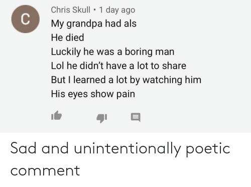 als: Chris Skull • 1 day ago  My grandpa had als  He died  Luckily he was a boring man  Lol he didn't have a lot to share  But I learned a lot by watching him  His eyes show pain Sad and unintentionally poetic comment