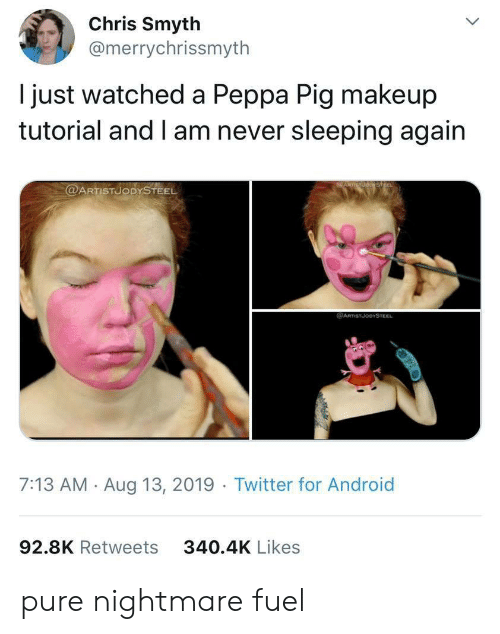 fuel: Chris Smyth  @merrychrissmyth  just watched a Peppa Pig makeup  tutorial and I am never sleeping again  @ARTISTUODYSTEEL  @ARTSTJODYSTEEL  7:13 AM Aug 13, 2019 Twitter for Android  92.8K Retweets  340.4K Likes pure nightmare fuel
