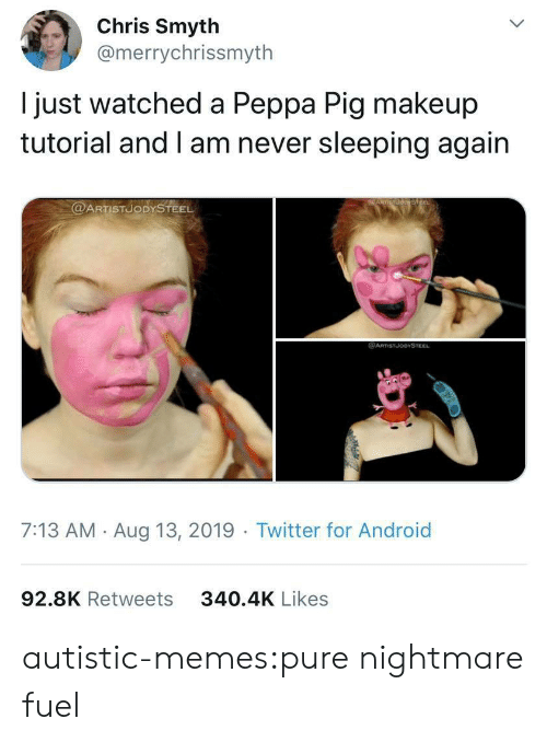 Android, Makeup, and Memes: Chris Smyth  @merrychrissmyth  just watched a Peppa Pig makeup  tutorial and I am never sleeping again  @ARTISTUODYSTEEL  @ARTSTJODYSTEEL  7:13 AM Aug 13, 2019 Twitter for Android  92.8K Retweets  340.4K Likes autistic-memes:pure nightmare fuel
