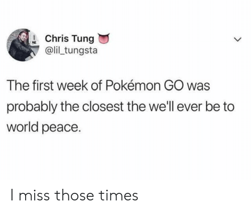 Pokemon, World, and Peace: Chris Tung  @li tungsta  The first week of Pokémon GO was  probably the closest the we'll ever be to  world peace I miss those times