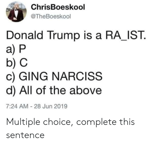 a&p: ChrisBoeskool  @TheBoeskool  Donald Trump is a RA IST  a) P  b) C  c) GING NARCISS  d) All of the above  7:24 AM-28 Jun 2019 Multiple choice, complete this sentence