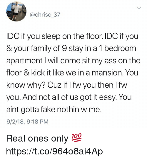 kick it: @chrisc_37  IDC if you sleep on the floor. IDC if you  & your family of 9 stay in a 1 bedroom  apartment l will come sit my ass on the  floor & kick it like we in a mansion. You  know why? Cuz if I fw you then lfw  you. And not all of us got it easy. You  aint gotta fake nothin w me.  9/2/18, 9:18 PM Real ones only 💯 https://t.co/964o8ai4Ap