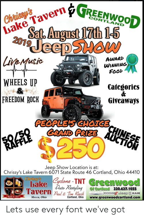 Food, Chrysler, and Dodge: Chrisey's  Sat. August 17th 1-5  20 JeepSHAW  |Livemusic  Isake Tavern? REENWOOD  AWARD  WINNING  FOOD  WHEELS UP  &  FREEDOM ROCK  Categories  &  Giveaways  CD  PEOPLES CHOCHINESE  GRAND PRIZE AUCTION  50/50  RAFFLE  $250  Jeep Show Location is at:  Chrissy's Lake Tavern 6071 State Route 46 Cortland, Ohio 44410  Clurissy's  ake lone TNT Greenwood  Auto Restyling  Tavern aul& Tim Klacik  of Cortland 330.637.1055  CHRYSLER DODGE/ Jeep RAM  Built in 1837  Mecca, Ohio  Cortland, Ohio  www.greenwoodcortland.com Lets use every font we've got
