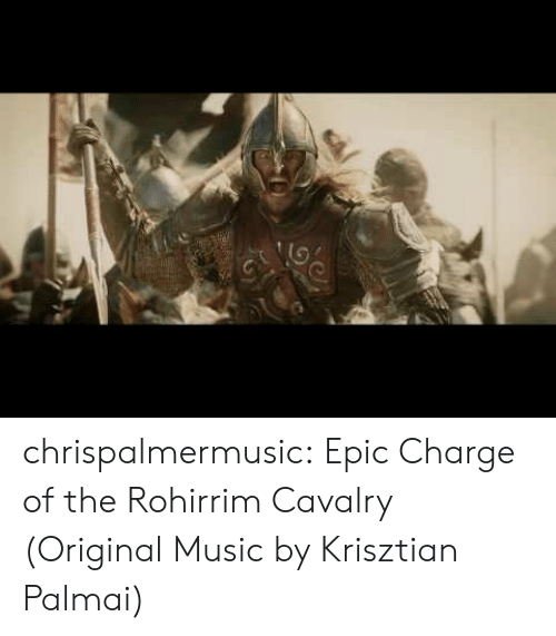 Music, Tumblr, and Blog: chrispalmermusic:  Epic Charge of the Rohirrim Cavalry (Original Music by Krisztian Palmai)