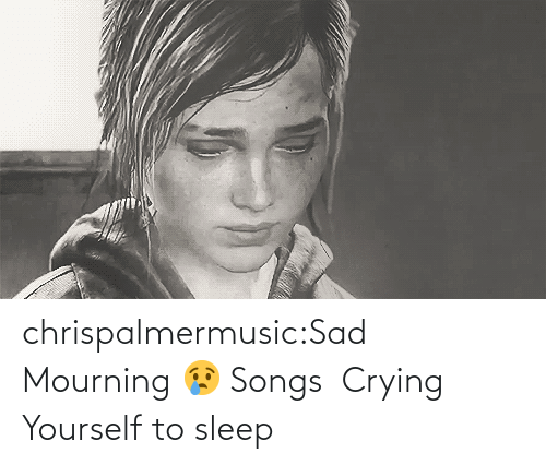 Sleep: chrispalmermusic:Sad Mourning 😢 Songs  Crying Yourself to sleep