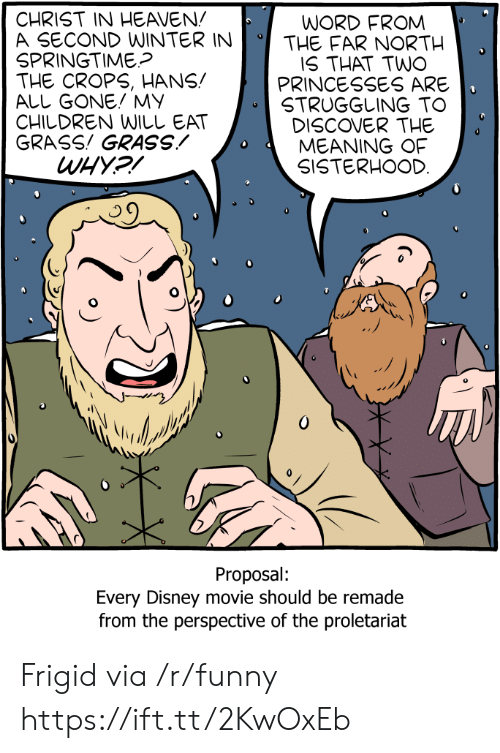 All Gone: CHRIST IN HEAVEN!  A SECOND WINTERINTHE FAR NORTH  SPRINGTIME?  THE CROPS, HANS!  ALL GONE! MY  CHILDREN WILしEAT  GRASS! GRASSMEANING OF  WORD FROM  IS THAT TWO  PRINCESSES ARE  STRUGGLING TO  DISCOVER THE  SISTERHOOD  Proposal:  Every Disney movie should be remade  from the perspective of the proletariat Frigid via /r/funny https://ift.tt/2KwOxEb