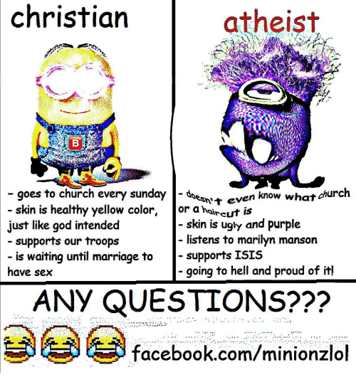 Church, Facebook, and God: christian  atheist  goes to church every sunday-d  skin is healthy yellow color, or ahaireut is  sn't even know what church  skin is ugly and purple  listens to marilyn manson  supports ISIS  ust like god intended  supports our troops  is waiting until marriage to  have sex  - going to hell and proud of it!  ANY QUESTIONS???  facebook.com/minionzlol