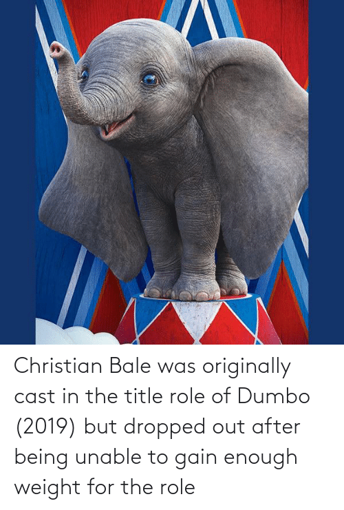 Dumbo: Christian Bale was originally cast in the title role of Dumbo (2019) but dropped out after being unable to gain enough weight for the role