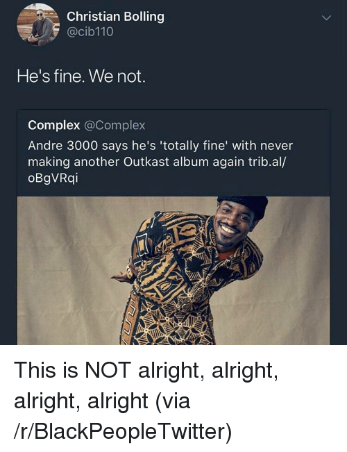 Andre 3000: Christian Bolling  @cib110  He's fine. We not.  Complex @Complex  Andre 3000 says he's 'totally fine' with never  making another Outkast album again trib.al/  oBgVRqi <p>This is NOT alright, alright, alright, alright (via /r/BlackPeopleTwitter)</p>