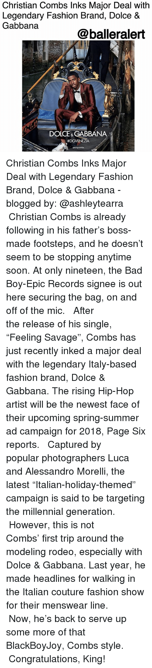 """Bad, Fashion, and Memes: Christian Combs Inks Major Deal with  Legendary Fashion Brand, Dolce &  Gabbana  @balleralert  DOLCE& GABBANA  Christian Combs Inks Major Deal with Legendary Fashion Brand, Dolce & Gabbana - blogged by: @ashleytearra ⠀⠀⠀⠀⠀⠀⠀ ⠀⠀⠀⠀⠀⠀⠀ Christian Combs is already following in his father's boss-made footsteps, and he doesn't seem to be stopping anytime soon. At only nineteen, the Bad Boy-Epic Records signee is out here securing the bag, on and off of the mic. ⠀⠀⠀⠀⠀⠀⠀ ⠀⠀⠀⠀⠀⠀⠀ After the release of his single, """"Feeling Savage"""", Combs has just recently inked a major deal with the legendary Italy-based fashion brand, Dolce & Gabbana. The rising Hip-Hop artist will be the newest face of their upcoming spring-summer ad campaign for 2018, Page Six reports. ⠀⠀⠀⠀⠀⠀⠀ ⠀⠀⠀⠀⠀⠀⠀ Captured by popular photographers Luca and Alessandro Morelli, the latest """"Italian-holiday-themed"""" campaign is said to be targeting the millennial generation. ⠀⠀⠀⠀⠀⠀⠀ ⠀⠀⠀⠀⠀⠀⠀ However, this is not Combs' first trip around the modeling rodeo, especially with Dolce & Gabbana. Last year, he made headlines for walking in the Italian couture fashion show for their menswear line. ⠀⠀⠀⠀⠀⠀⠀ ⠀⠀⠀⠀⠀⠀⠀ Now, he's back to serve up some more of that BlackBoyJoy, Combs style. ⠀⠀⠀⠀⠀⠀⠀ ⠀⠀ Congratulations, King!"""
