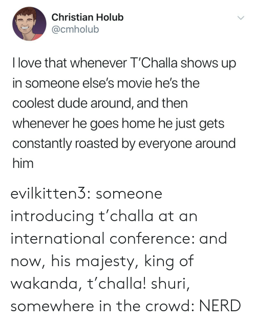 Wakanda: Christian Holub  @cmholub  I love that whenever T'Challa shows up  in someone else's movie he's the  coolest dude around, and then  whenever he goes home he just gets  constantly roasted by everyone around  him evilkitten3: someone introducing t'challa at an international conference: and now, his majesty, king of wakanda, t'challa! shuri, somewhere in the crowd: NERD