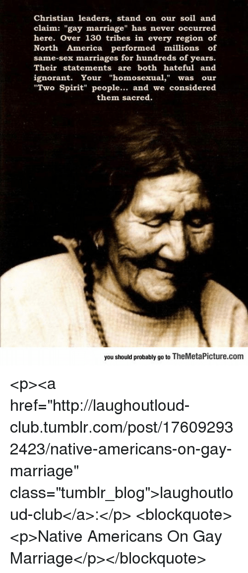 """native americans: Christian leaders, stand on our soil and  claim: """"gay marriage"""" has never occurred  here. Over 130 tribes in every region of  North America performed millions of  same-sex marriages for hundreds of years.  Their statements are both hateful and  ignorant. Your """"homosexual,"""" was our  Two Spirit"""" people... and we considered  them sacred  you should probably go to TheMetaPicture.com <p><a href=""""http://laughoutloud-club.tumblr.com/post/176092932423/native-americans-on-gay-marriage"""" class=""""tumblr_blog"""">laughoutloud-club</a>:</p>  <blockquote><p>Native Americans On Gay Marriage</p></blockquote>"""