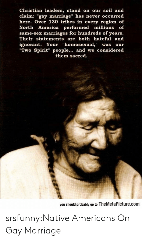 """native americans: Christian leaders, stand on our soil and  claim: """"gay marriage"""" has never occurred  here. Over 130 tribes in every region of  North America performed millions of  same-sex marriages for hundreds of years.  Their statements are both hateful and  ignorant. Your """"homosexual,"""" was our  Two Spirit"""" people... and we considered  them sacred  you should probably go to TheMetaPicture.com srsfunny:Native Americans On Gay Marriage"""