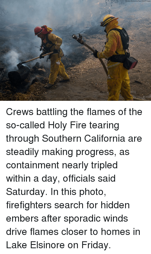 Fire, Friday, and Memes: Christian Monterrosa/Sipa USA/AP Images Crews battling the flames of the so-called Holy Fire tearing through Southern California are steadily making progress, as containment nearly tripled within a day, officials said Saturday. In this photo, firefighters search for hidden embers after sporadic winds drive flames closer to homes in Lake Elsinore on Friday.