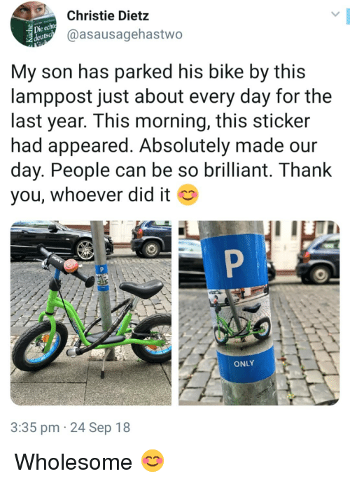 Hank: Christie Dietz  @asausagehastwo  eutsc  My son has parked his bike by this  lamppost just about every day for the  last year. This morning, this sticker  had appeared. Absolutely made our  day. People can be so brilliant. T hank  you, whoever did it  ONLY  3:35 pm 24 Sep 18 Wholesome 😊