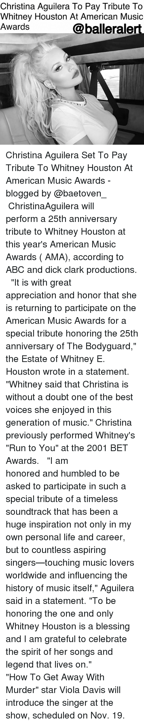 """viola: Christina Aguilera To Pay Tribute To  Whitney Houston At American Music  Awards  @balleralert Christina Aguilera Set To Pay Tribute To Whitney Houston At American Music Awards - blogged by @baetoven_ ⠀⠀⠀⠀⠀⠀⠀ ⠀⠀⠀⠀⠀⠀⠀ ChristinaAguilera will perform a 25th anniversary tribute to Whitney Houston at this year's American Music Awards ( AMA), according to ABC and dick clark productions. ⠀⠀⠀⠀⠀⠀⠀ ⠀⠀⠀⠀⠀⠀⠀ """"It is with great appreciation and honor that she is returning to participate on the American Music Awards for a special tribute honoring the 25th anniversary of The Bodyguard,"""" the Estate of Whitney E. Houston wrote in a statement. """"Whitney said that Christina is without a doubt one of the best voices she enjoyed in this generation of music."""" Christina previously performed Whitney's """"Run to You"""" at the 2001 BET Awards. ⠀⠀⠀⠀⠀⠀⠀ ⠀⠀⠀⠀⠀⠀⠀ """"I am honored and humbled to be asked to participate in such a special tribute of a timeless soundtrack that has been a huge inspiration not only in my own personal life and career, but to countless aspiring singers—touching music lovers worldwide and influencing the history of music itself,"""" Aguilera said in a statement. """"To be honoring the one and only Whitney Houston is a blessing and I am grateful to celebrate the spirit of her songs and legend that lives on."""" ⠀⠀⠀⠀⠀⠀⠀ ⠀⠀⠀⠀⠀⠀⠀ """"How To Get Away With Murder"""" star Viola Davis will introduce the singer at the show, scheduled on Nov. 19."""