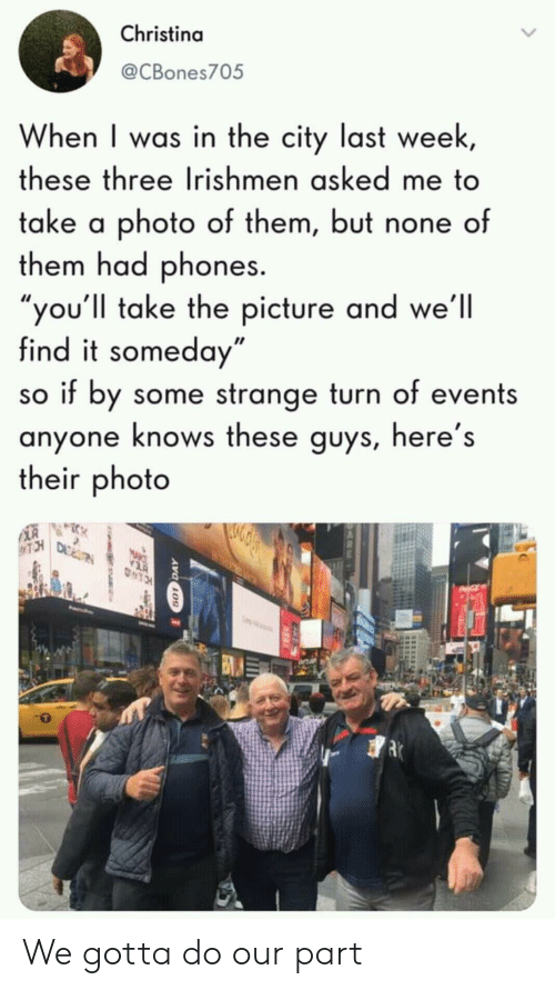 "tch: Christina  @CBones705  When I was in the city last week,  these three Irishmen asked me to  take a photo of them, but none of  them had phones.  ""you'll take the picture and we'll  find it someday""  so if by some strange turn of events  anyone knows these guys, here's  their photo  TCH  TRTRE  TCH We gotta do our part"