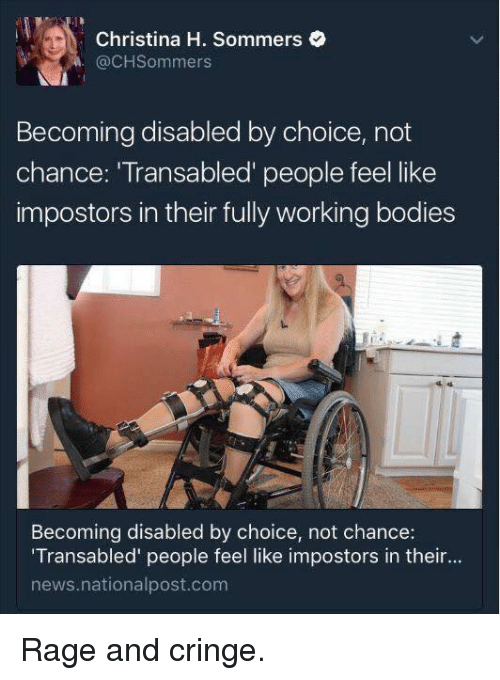 "Christina H Sommers: Christina H. Sommers  CH Sommers  Becoming disabled by choice, not  chance: Transabled people feel like  impostors in their fully working bodies  Becoming disabled by choice, not chance:  ""Transabled people feel like impostors in their...  news nationalpost.com Rage and cringe."