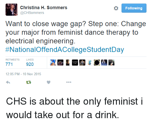 Christina H Sommers: Christina H. Sommers  @CHSommers  Following  Want to close wage gap? Step one: Change  your major from feminist dance therapy to  electrical engineering.  #NationalOffendACollegeStudentDay  RETWEETS  LIKES  920  12:05 PM- 10 Nov 2015 <p>CHS is about the only feminist i would take out for a drink.</p>