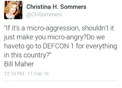 "Christina H Sommers: Christina H. Sommers  @CHSommers  ""If it's a micro-aggression, shouldn't it  just make you micro-angry?Do we  haveto go to DEFCON 1 for everything  in this country?  Bill Maher  12:19 PM 11 Feb 16"