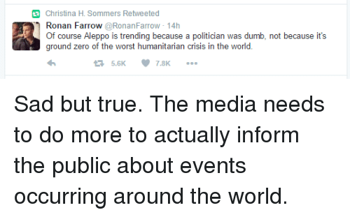 Christina H Sommers: Christina H. Sommers Retweeted  Ronan Farrow  @RonanFarrow 14h  Of course Aleppo is trending because a politician was dumb, not because it's  ground zero of the worst humanitarian crisis in the world  7.8K Sad but true. The media needs to do more to actually inform the public about events occurring around the world.