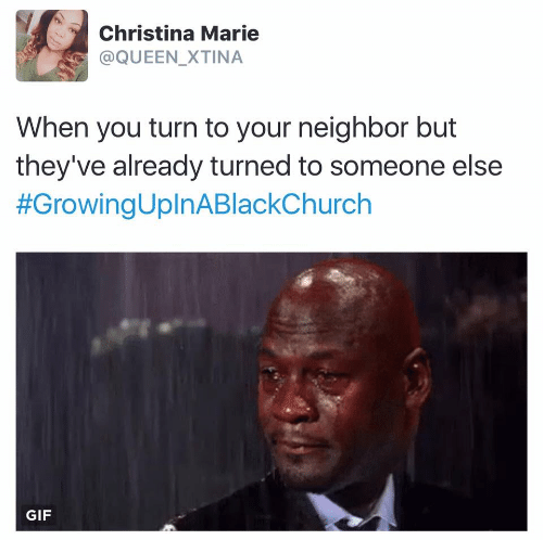 Someone Else: Christina Marie  @QUEEN_XTINA  When you turn to your neighbor but  they've already turned to someone else  #GrowingUplnABlackChurch  GIF