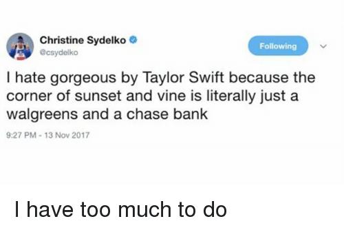Memes, Taylor Swift, and Too Much: Christine Sydelko  @csydelko  Following  I hate gorgeous by Taylor Swift because the  corner of sunset and vine is literally just a  walgreens and a chase bank  9:27 PM-13 Nov 2017 I have too much to do