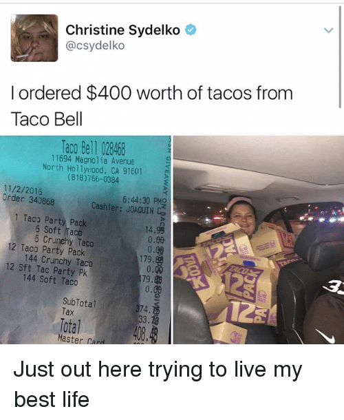 master card: Christine Sydelko  @csydelko  I ordered $400 worth of tacos from  Taco Bell  Taco Bell 028468  11694 Magnolia Avenue  North Holly ood, CA 91601  m  11/2/2016  Order 340868  6:44:30 PMO  Cashier: JOAQUIN Can  1 Taco Party Pack  6 Soft Taco  14.99  5 Crunchy Taco  0.00  12 Taco Pack  144 Crunchy Taco  179.  12 sft Tac Party Pk  179.88  144 Soft Taco  0.00  SubTotal  374.  Total  Master Card Just out here trying to live my best life
