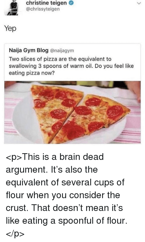 Spoonful: christine teigen  @chrissyteigen  Yep  Naija Gym Blog @naijagym  Two slices of pizza are the equivalent to  swallowing 3 spoons of warm oil. Do you feel like  eating pizza now? <p>This is a brain dead argument. It's also the equivalent of several cups of flour when you consider the crust. That doesn't mean it's like eating a spoonful of flour.</p>