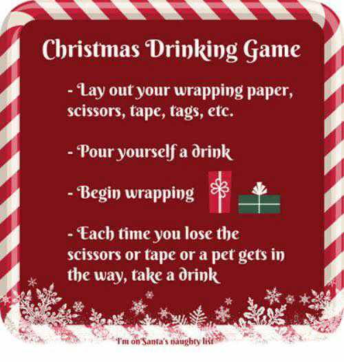 etc: Christmas Drinking Game  - Lay out your wrapping paper,  scissors, tape, tags, etc.  - Pour yourself a drink  - Begin wrapping  - Each time you lose the  scissors or tape or a pet gets in  the way, take a drink  I'm on Santa's naughty list
