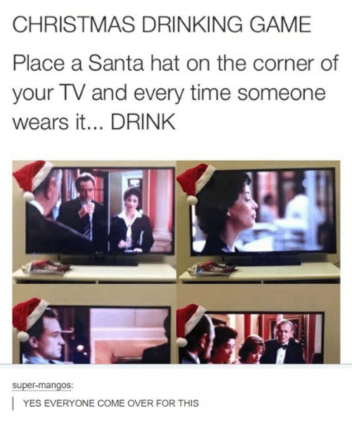 Christmas, Come Over, and Drinking: CHRISTMAS DRINKING GAME  Place a Santa hat on the corner of  your TV and every time someone  wears it... DRINK  super-mangos:  YES EVERYONE COME OVER FOR THIS