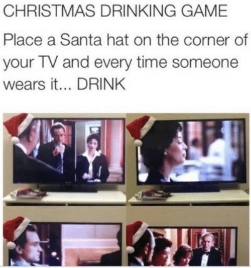 drink: CHRISTMAS DRINKING GAME  Place a Santa hat on the corner of  your TV and every time someone  wears it... DRINK