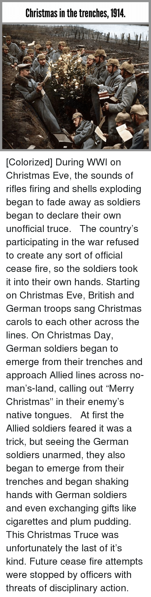 "Carols: Christmas in the trenches, 1914 [Colorized] During WWI on Christmas Eve, the sounds of rifles firing and shells exploding began to fade away as soldiers began to declare their own unofficial truce. ⁣ ⁣ The country's participating in the war refused to create any sort of official cease fire, so the soldiers took it into their own hands. Starting on Christmas Eve, British and German troops sang Christmas carols to each other across the lines. On Christmas Day, German soldiers began to emerge from their trenches and approach Allied lines across no-man's-land, calling out ""Merry Christmas"" in their enemy's native tongues. ⁣ ⁣ At first the Allied soldiers feared it was a trick, but seeing the German soldiers unarmed, they also began to emerge from their trenches and began shaking hands with German soldiers and even exchanging gifts like cigarettes and plum pudding. ⁣ ⁣ This Christmas Truce was unfortunately the last of it's kind. Future cease fire attempts were stopped by officers with threats of disciplinary action."