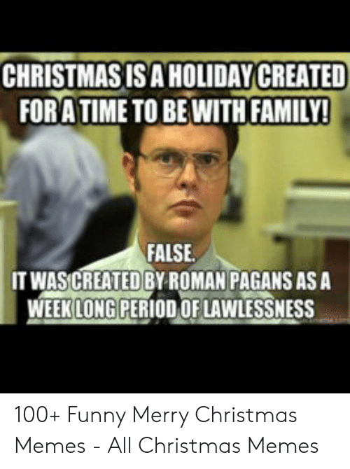 Funny Merry Christmas Memes: CHRISTMAS ISA HOLIDAY CREATED  FORATIME TO BEWITH FAMILY!  FALSE  IT WASCREATED BY ROMAN PAGANS AS A  WEEK LONG PERIOD OF LAWLESSNESS 100+ Funny Merry Christmas Memes - All Christmas Memes