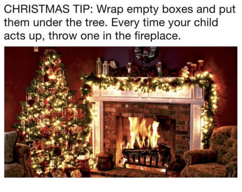 Christmas, Time, and Tree: CHRISTMAS TIP: Wrap empty boxes and put  them under the tree. Every time your child  acts up, throw one in the fireplace