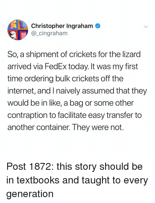 My First Time: Christopher Ingraham  @_cingraham  So, a shipment of crickets for the lizard  arrived via FedEx today. It was my first  time ordering bulk crickets off the  internet, and I naively assumed that they  would be in like, a bag or some other  contraption to facilitate easy transfer to  another container. They were not Post 1872: this story should be in textbooks and taught to every generation