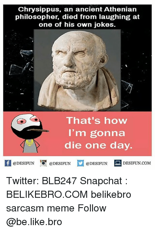 Died From Laughing: Chrysippus, an ancient Athenian  philosopher, died from laughing at  one of his own jokes.  That's how  I'm gonna  die one day.  困@DESIFUN 1 @DESIFUN @DESIFUN-DESIFUN.COM Twitter: BLB247 Snapchat : BELIKEBRO.COM belikebro sarcasm meme Follow @be.like.bro