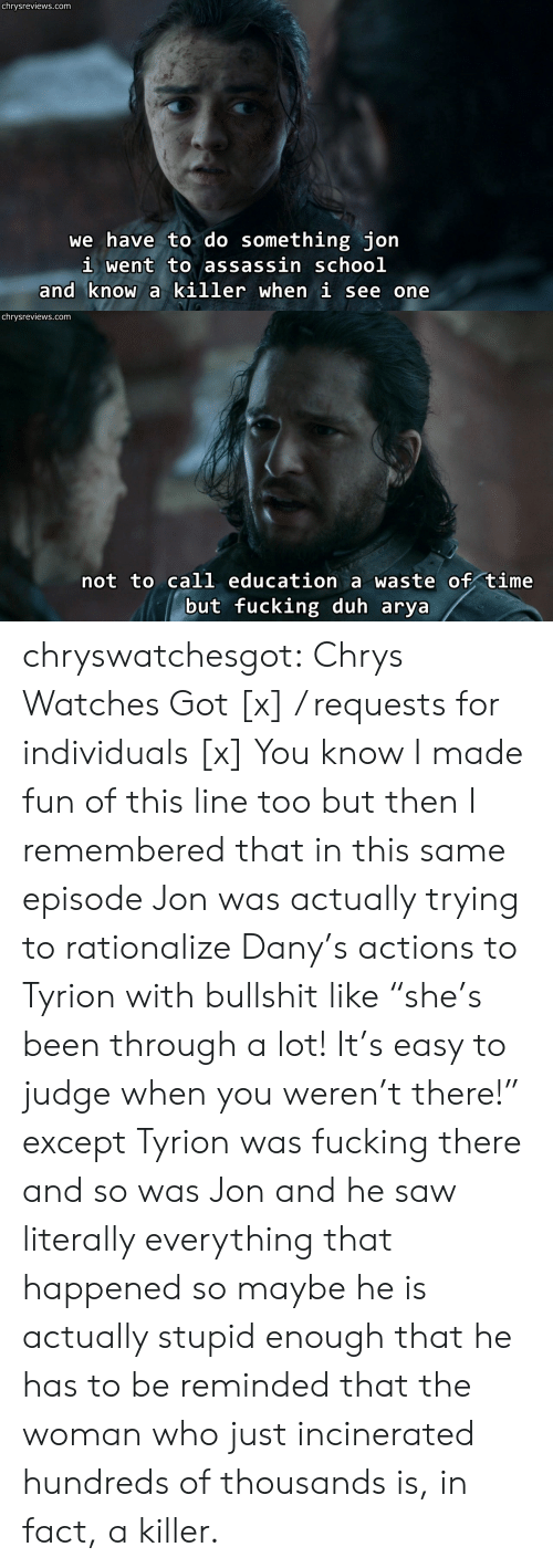 """Fucking, Saw, and Tumblr: chrysreviews.com  we have to do something jon  i went to assassin schoo]l  and know a killer when i see one   chrysreviews.com  not to call education a waste of time  but fucking duh arya chryswatchesgot:  Chrys Watches Got [x] / requests for individuals [x]  You know I made fun of this line too but then I remembered that in this same episode Jon was actually trying to rationalize Dany's actions to Tyrion with bullshit like """"she's been through a lot! It's easy to judge when you weren't there!"""" except Tyrion was fucking there and so was Jon and he saw literally everything that happened so maybe he is actually stupid enough that he has to be reminded that the woman who just incinerated hundreds of thousands is, in fact, a killer."""