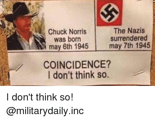 chucking: Chuck Norris  was born  may 6th 1945  The Nazis  surrendered  may 7th 1945  COINCIDENCE?  I don't think so. I don't think so! @militarydaily.inc