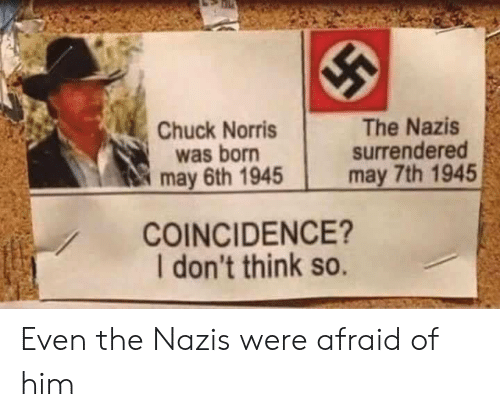 Chuck Norris: Chuck Norris  was born  may 6th 1945  The Nazis  surrendered  may 7th 1945  COINCIDENCE?  I don't think so. Even the Nazis were afraid of him