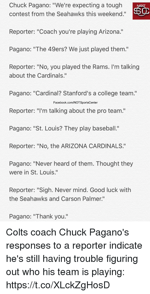 "weekenders: Chuck Pagano: ""We're expecting a tough  contest from the Seahawks this weekend.""  Reporter: ""Coach you're playing Arizona.""  Pagano: ""The 49ers? We just played them.'""  Reporter: ""No, you played the Rams. I'm talking  about the Cardinals.""  Pagano: ""Cardinal? Stanford's a college team.""  Facebook.com/NOTSportsCenter  Reporter: ""I'm talking about the pro team.""  Pagano: ""St. Louis? They play baseball.""  Reporter: ""No, the ARIZONA CARDINALS.""  Pagano: ""Never heard of them. Thought they  were in St. Louis.""  Reporter: ""Sigh. Never mind. Good luck with  the Seahawks and Carson Palmer.""  Pagano: ""Thank you."" Colts coach Chuck Pagano's responses to a reporter indicate he's still having trouble figuring out who his team is playing: https://t.co/XLckZgHosD"