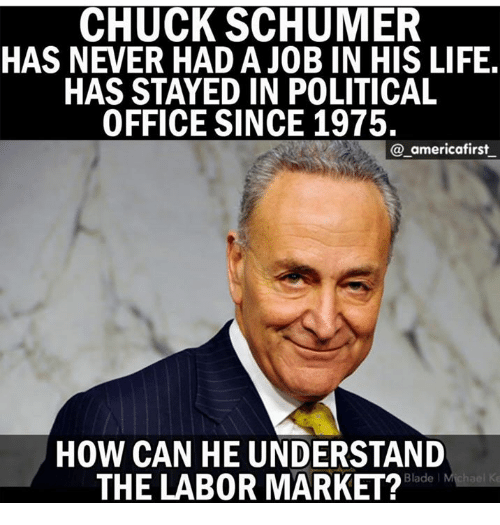 chucking: CHUCK SCHUMER  HAS NEVER HAD A JOB IN HIS LIFE  HAS STAYED IN POLITICAL  OFFICE SINCE 1975.  @_americafirst  HOW CAN HE UNDERSTAND  THE LAB0R MARKET?  Blade l