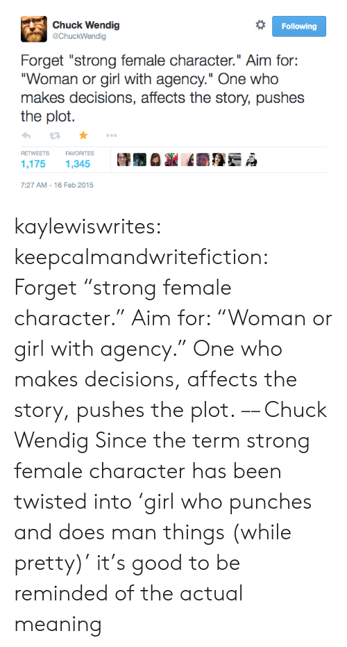 "Reminded: Chuck Wendig  @ChuckWendig  Following  Forget ""strong female character."" Aim for:  ""Woman or girl with agency."" One who  makes decisions, affects the story, pushes  the plot  FAVORITES  RETWEETS  1,175  1,345  7:27 AM 16 Feb 2015 kaylewiswrites:  keepcalmandwritefiction: Forget ""strong female character."" Aim for: ""Woman or girl with agency."" One who makes decisions, affects the story, pushes the plot. –– Chuck Wendig  Since the term strong female character has been twisted into 'girl who punches and does man things (while pretty)' it's good to be reminded of the actual meaning"