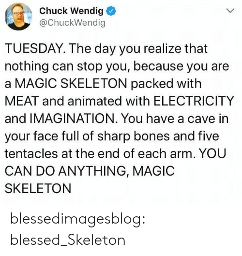 Blessed, Bones, and Tumblr: Chuck Wendig  @ChuckWendig  TUESDAY. The day you realize that  nothing can stop you, because you are  a MAGIC SKELETON packed with  MEAT and animated with ELECTRICITY  and IMAGINATION. You have a cave in  your face full of sharp bones and five  tentacles at the end of each arm. YOU  CAN DO ANYTHING, MAGIC  SKELETON blessedimagesblog:  blessed_Skeleton