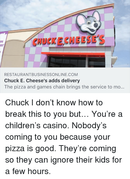 Children, Pizza, and Break: CHUCKE CHEESES  PA  RESTAURANTBUSINESSONLINE.COM  Chuck E. Cheese's adds delivery  The pizza and games chain brings the service to mo... <p>Chuck I don't know how to break this to you but… You're a children's casino. Nobody's coming to you because your pizza is good. They're coming so they can ignore their kids for a few hours.</p>