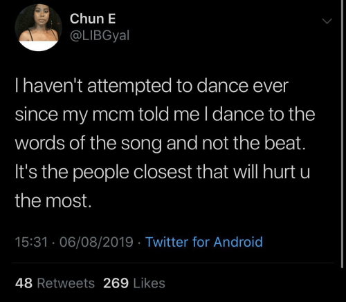 Android: Chun E  @LIBGyal  Thaven't attempted to dance ever  since my mcm told me l dance to the  words of the song and not the beat.  It's the people closest that will hurt u  the most.  15:31 · 06/08/2019 · Twitter for Android  48 Retweets 269 Likes
